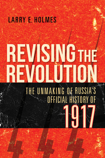 Revising the Revolution - The Unmaking of Russia's Official History of 1917 - cover