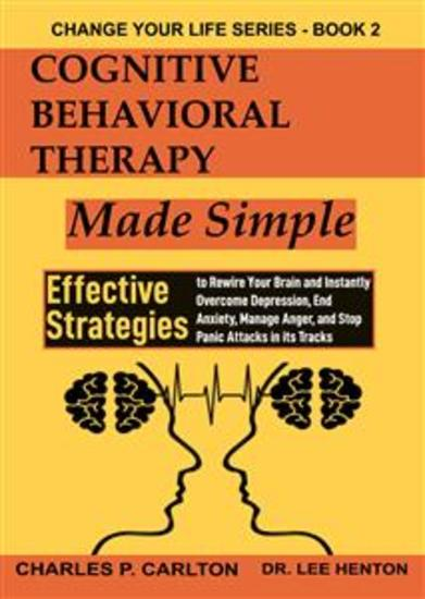 Cognitive Behavioral Therapy Made Simple - Effective Strategies to Rewire Your Brain and Instantly Overcome Depression End Anxiety Manage Anger and Stop Panic Attacks in its Tracks - cover