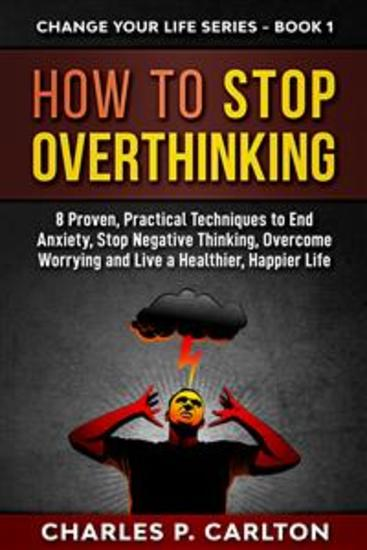 How to Stop Overthinking - 8 Proven Practical Techniques to End Anxiety Stop Negative Thinking Overcome Worrying and Live a Healthier Happier Life - cover