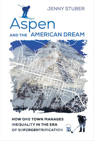 Aspen and the American Dream - How One Town Manages Inequality in the Era of Supergentrification - cover