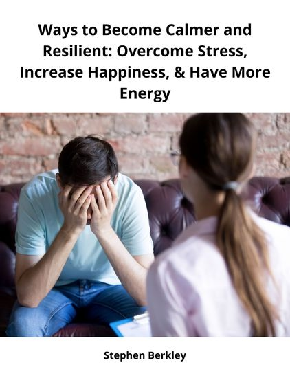 Ways to Become Calmer and Resilient: Overcome Stress Increase Happiness & Have More Energy - cover