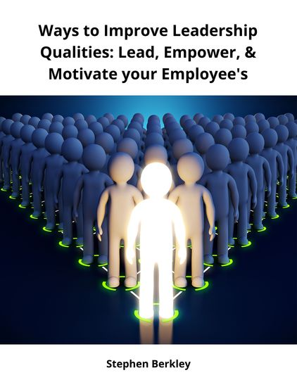 Ways to Improve Leadership Qualities: Lead Empower & Motivate your Employee's - cover