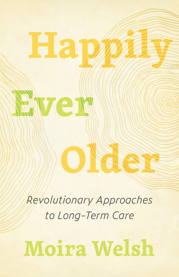 Happily Ever Older - Revolutionary Approaches to Long-Term Care - cover