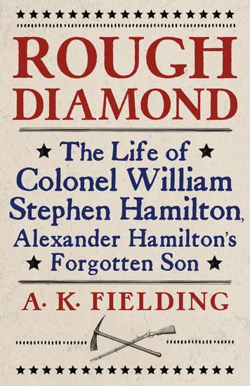 Rough Diamond - The Life of Colonel William Stephen Hamilton Alexander Hamilton's Forgotten Son - cover