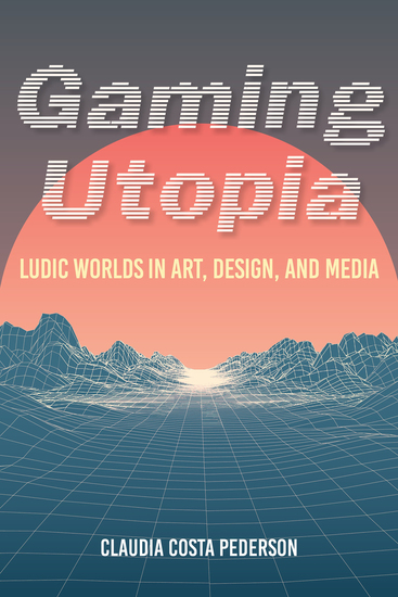 Gaming Utopia - Ludic Worlds in Art Design and Media - cover