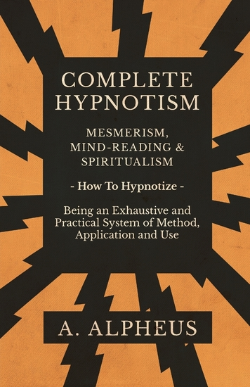 Complete Hypnotism - Mesmerism Mind-Reading and Spiritualism - How To Hypnotize - Being an Exhaustive and Practical System of Method Application and Use - cover