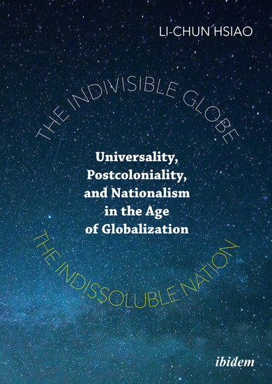 The Indivisible Globe the Indissoluble Nation - Universality Postcoloniality and Nationalism in the Age of Globalization - cover