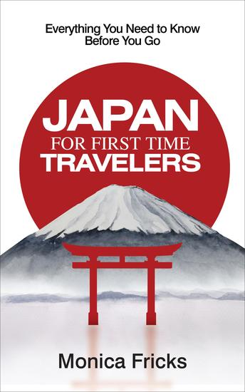Japan For First Time Travelers - Everything You Need to Know Before You Go - cover