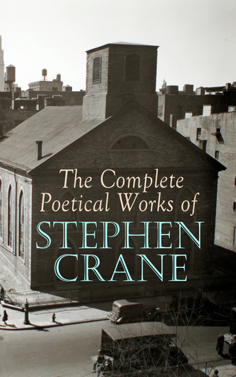 The Complete Poetical Works of Stephen Crane - The Black Riders and Other Lines & War is Kind: 100+ Poems & Verses - cover