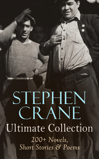 Stephen Crane - Ultimate Collection: 200+ Novels Short Stories & Poems - Novels Short Stories & Poetry: The Red Badge of Courage Maggie The Open Boat Blue Hotel… - cover
