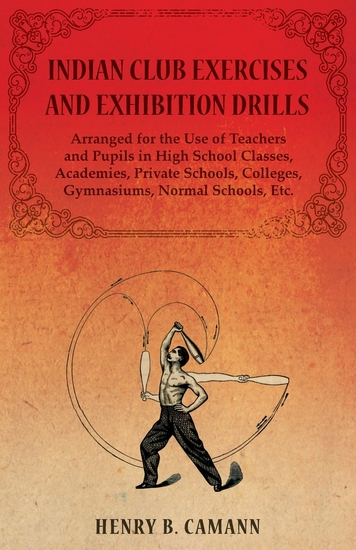 Indian Club Exercises and Exhibition Drills - Arranged for the Use of Teachers and Pupils in High School Classes Academies Private Schools Colleges Gymnasiums Normal Schools Etc - cover