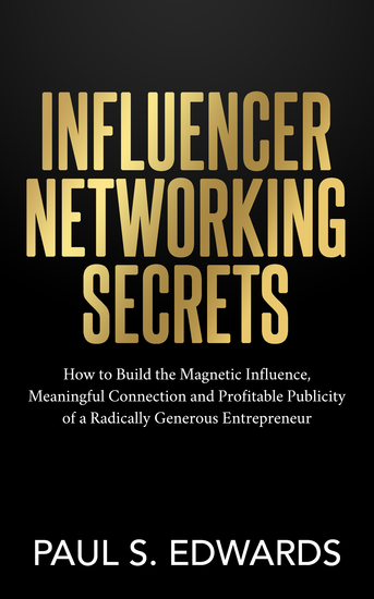Influencer Networking Secrets - How to Build the Magnetic Influence Meaningful Connection and Profitable Publicity of a Radically Generous Entrepreneur - cover