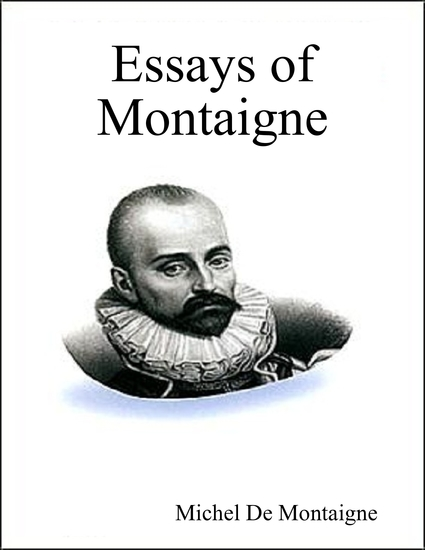 essay by michel montaigne The father of modern skepticism, michel de montaigne was an influential and key figure of the french renaissance he is best known for his essays which are considered to be the best of all times montaigne is also associated with establishing the essay as a recognized genre in literature.