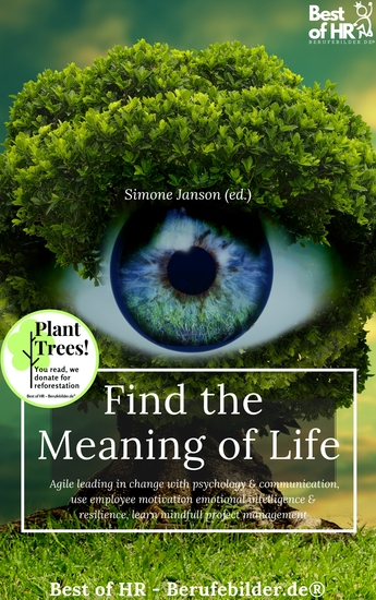 Find the Meaning of Life - Agile leading in change with psychology & communication use employee motivation emotional intelligence & resilience learn mindfull project management - cover