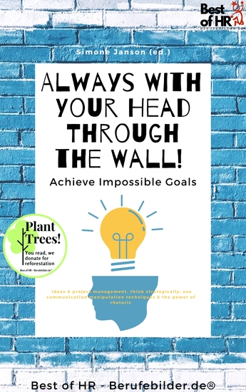 Always With Your Head Through the Wall! Achieve Impossible Goals - Ideas & project management think strategically use communication manipulation techniques & the power of rhetoric - cover