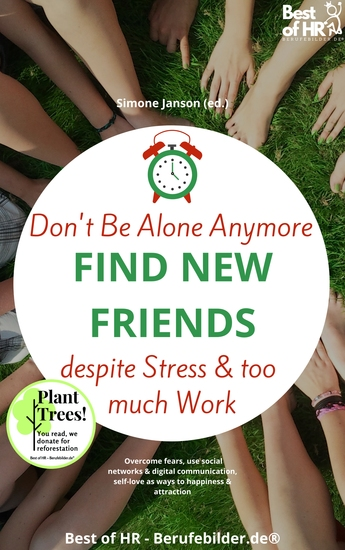 Don't Be Alone Anymore Find New Friends despite Stress & too much Work - Overcome fears use social networks & digital communication self-love as ways to happiness & attraction - cover