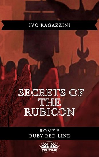Secrets Of The Rubicon - Rome's Ruby Red Line - cover