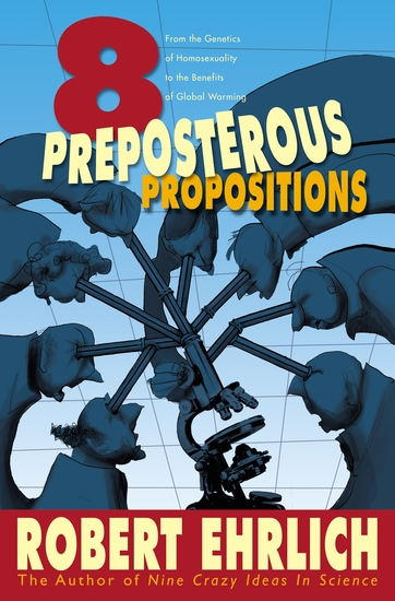 Eight Preposterous Propositions - From the Genetics of Homosexuality to the Benefits of Global Warming - cover