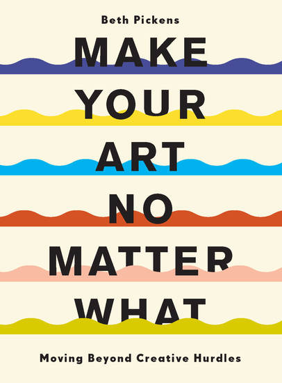 Make Your Art No Matter What - Moving Beyond Creative Hurdles - cover