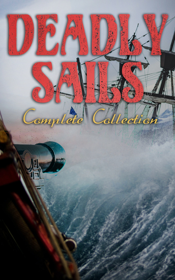 Deadly Sails - Complete Collection - History of Pirates Trues Stories about the Most Notorious Pirates & Most Famous Pirate Novels - cover