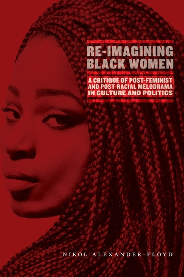 Re-Imagining Black Women - A Critique of Post-Feminist and Post-Racial Melodrama in Culture and Politics - cover