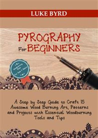 Pyrography for Beginners - A Step by Step Guide to Craft 15 Awesome Wood Burning Art Patterns and Projects with Essential Woodburning Tips and Tools | Wood Burning Book for Kids and Adults - cover