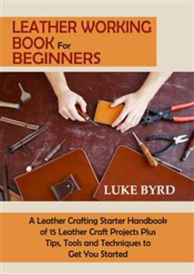 Leather Working Book for Beginners - A Leather Crafting Starter Handbook of 15 Leather Craft Projects Plus Tips Tools and Techniques to Get You Started - cover