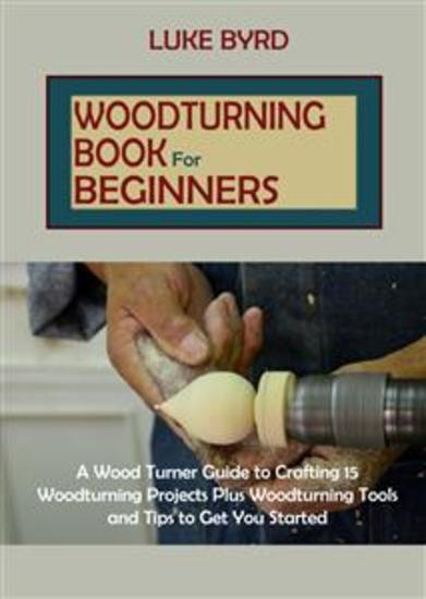 Woodturning Book for Beginners - A Wood Turner Guide to Crafting 15 Woodturning Projects Plus Woodturning Tools and Tips to Get You Started - cover