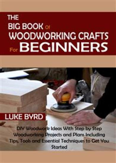The Big Book of Woodworking Crafts for Beginners - DIY Woodwork Ideas With Step by Step Woodworking Projects and Plans Including Tips Tools and Essential Techniques to Get You Started - cover