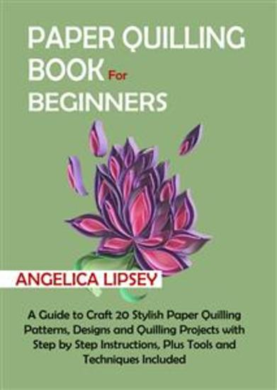 Paper Quilling Book for Beginners - A Guide to Craft 20 Stylish Paper Quilling Patterns Designs and Quilling Projects with Step by Step Instructions Plus Tools and Techniques Included - cover