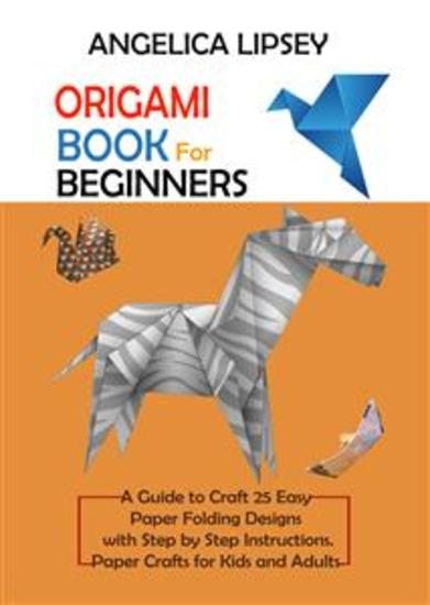 Origami Book for Beginners - A Guide to Craft 25 Easy Paper Folding Designs with Step by Step Instructions Paper Crafts for Kids and Adults - cover