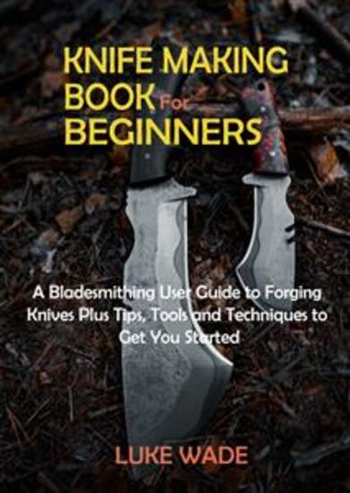 Knife Making Book for Beginners - A Bladesmithing User Guide to Forging Knives Plus Tips Tools and Techniques to Get You Started - cover