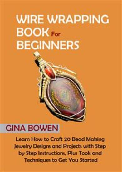 Wire Wrapping Book for Beginners - Learn How to Craft 20 Bead Making Jewelry Designs and Projects with Step by Step Instructions Plus Tools and Techniques to Get You Started - cover