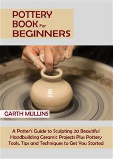 Pottery Book for Beginners - A Potter's Guide to Sculpting 20 Beautiful Handbuilding Ceramic Projects Plus Pottery Tools Tips and Techniques to Get You Started - cover