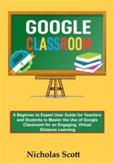 Google Classroom 2020 and Beyond - A Beginner to Expert User Guide for Teachers and Students to Master the Use of Google Classroom for an Engaging Virtual Distance Learning…With Graphical Illustrations - cover