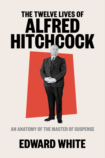 The Twelve Lives of Alfred Hitchcock: An Anatomy of the Master of Suspense - cover