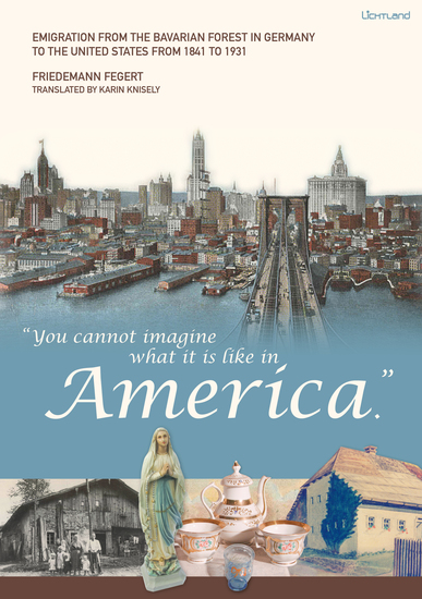 """""""You cannot imagine what it is like in America"""" - Emigration from the Bavarian Forest in Germany to the United States from 1841 to 1931 - cover"""