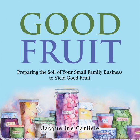 Good Fruit - Preparing the Soil of Your Small Family Business to Yield Good Fruit - cover