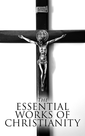 The Essential Works of Christianity - 50+ Works on Theology Philosophy and Spirituality; Including Christian Fiction Classics - cover