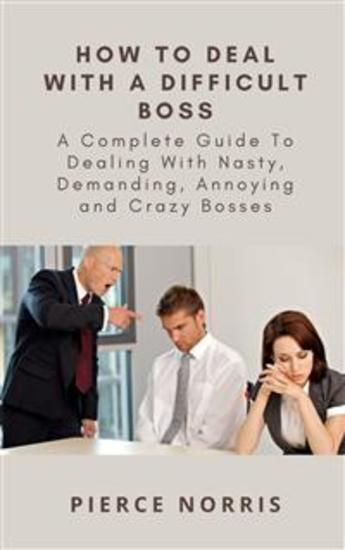 How To Deal With A Difficult Boss - A Complete Guide To Dealing With Nasty Demanding Annoying and Crazy Bosses - cover