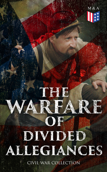 The Warfare of Divided Allegiances: Civil War Collection - 40+ Novels & Stories of Civil War Including the Rhodes History of the War - cover
