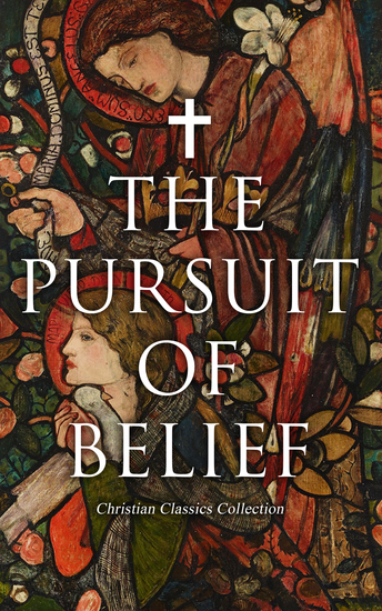The Pursuit of Belief - Christian Classics Collection - 50+ Works on Theology Philosophy Spirituality and History of Christian Religion - cover