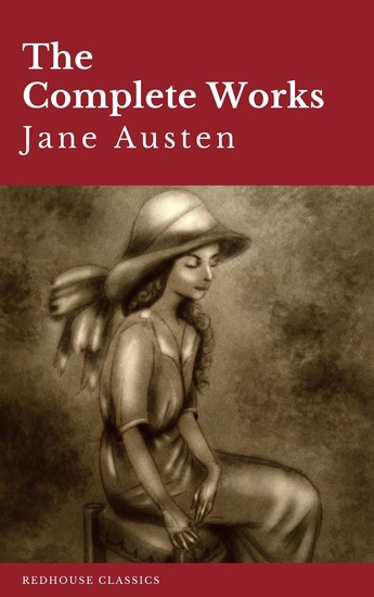 The Complete Works of Jane Austen: Sense and Sensibility Pride and Prejudice Mansfield Park Emma Northanger Abbey Persuasion Lady Sandition and the Complete Juvenilia - cover