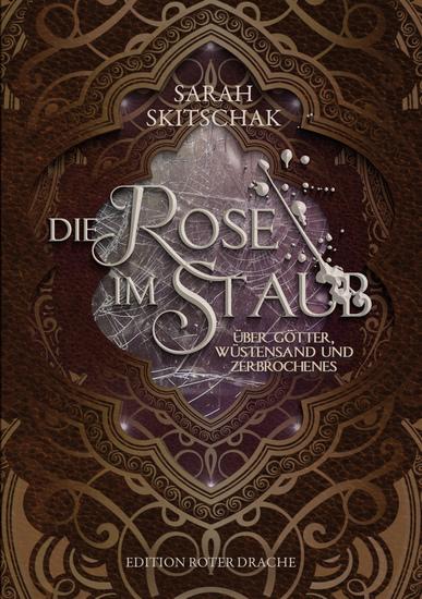 Die Rose im Staub - Über Götter Wüstensand und Zerbrochenes - cover