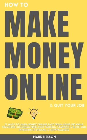 How to Make Money Online & Quit Your Day Job - 21 Ways to Earn Money Online Fast From Home or While Traveling Including Freelance Writing Starting a Blog and Investing in Stocks & Cryptoassets - cover