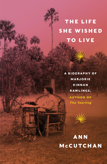 The Life She Wished to Live: A Biography of Marjorie Kinnan Rawlings author of The Yearling - cover