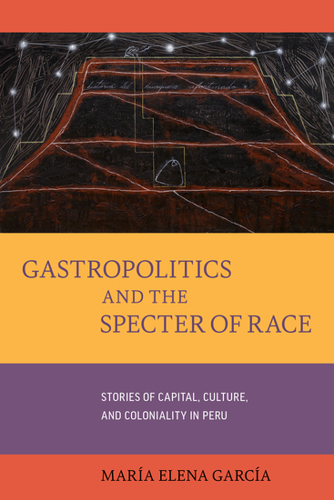 Gastropoliticsand the Specter of Race - Stories of Capital Culture and Coloniality in Peru - cover