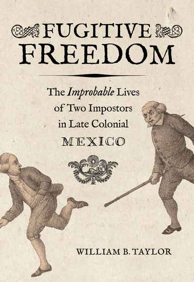 Fugitive Freedom - The Improbable Lives of Two Impostors in Late Colonial Mexico - cover