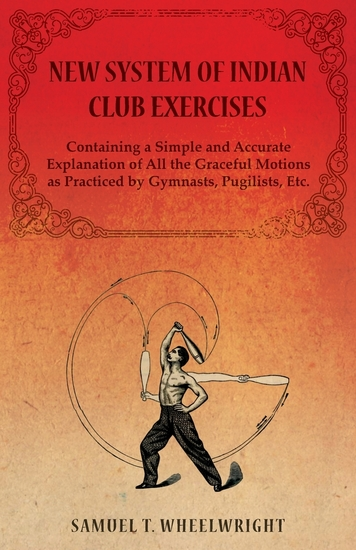 New System of Indian Club Exercises - Containing a Simple and Accurate Explanation of All the Graceful Motions as Practiced by Gymnasts Pugilists Etc - cover