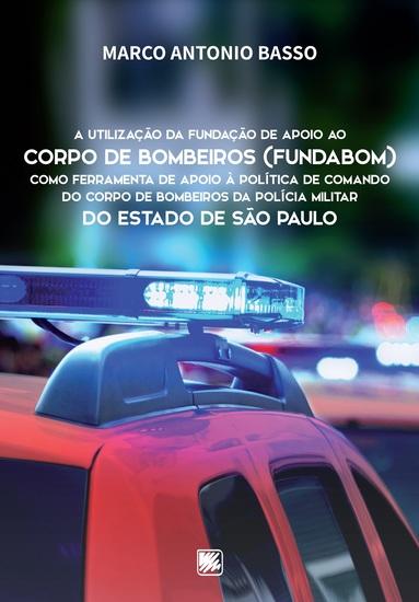A utilização da Fundação de Apoio ao Corpo de Bombeiros (FUNDABOM) como ferramenta de apoio à política de comando do corpo de bombeiros da Polícia Militar do Estado de São Paulo - cover